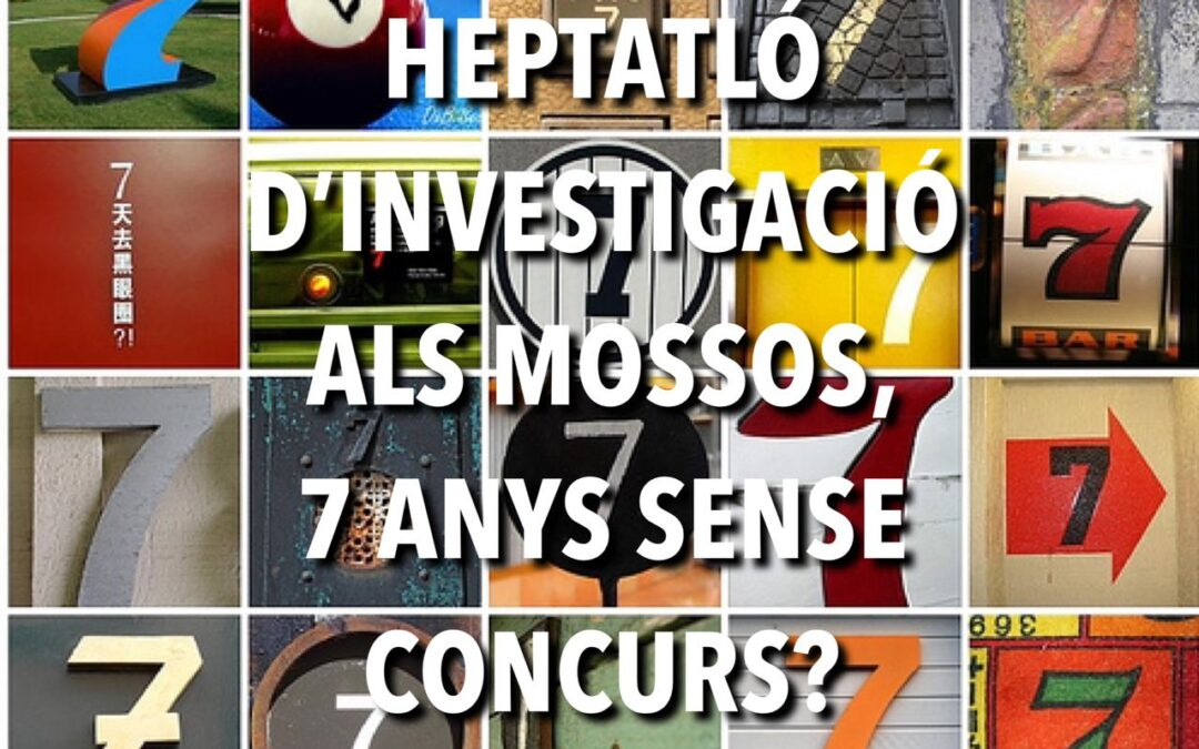 HEPTATLÓ D'INVESTIGACIÓ ALS MOSSOS, 7 ANYS SENSE CONCURS?